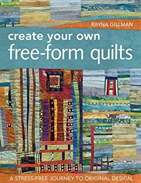 Create Your Own Free-Form Quilts: A Stress-Free Journey to Original Design 9781607052500