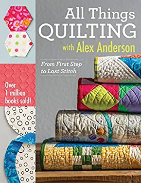All Things Quilting with Alex Anderson : From First Step to Last Stitch