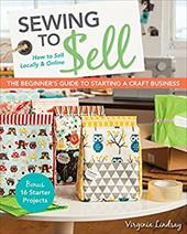 Sewing to Sell - The Beginner's Guide to Starting a Craft Business: Bonus - 16 Starter Projects • How to Sell Locally & Onl 22740058