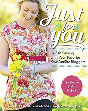 Just for You - Selfish Sewing Projects from Your Favorite Sew Can She Bloggers: 24 Simply Stylish Projects