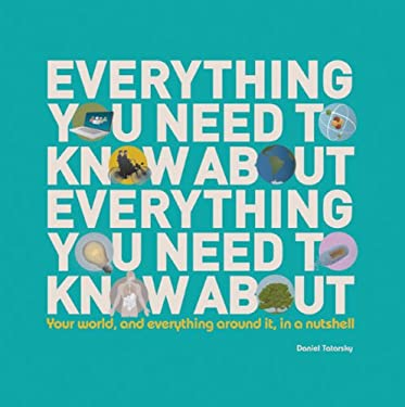 Everything You Need to Know about Everything You Need to Know about: Your World, and Everything Around It, in a Nutshell 9781607103585