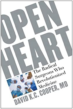 Open Heart: The Radical Surgeons Who Revolutionized Medicine 9781607144908