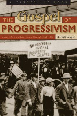 The Gospel of Progressivism: Moral Reform and Labor War in Colorado, 1900-1930 - Laugen, R. Todd / Leonard, Stephen J.