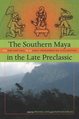 The Southern Maya in the Late Preclassic: The Rise and Fall of an Early Mesoamerican Civilization 9781607320920