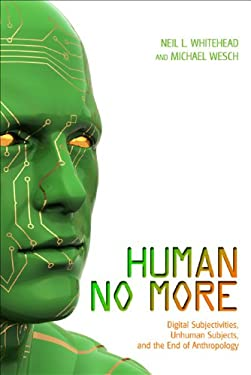 Human No More: Digital Subjectivities, Unhuman Subjects, and the End of Anthropology 9781607321897
