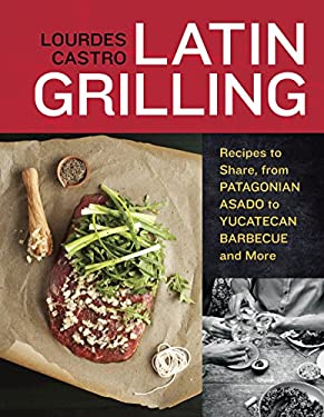 Latin Grilling: Recipes to Share, from Patagonian Asado to Yucatecan Barbecue and More 9781607740049