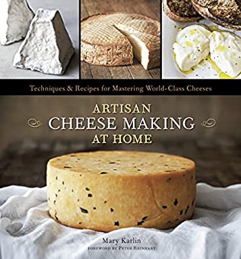 Artisan Cheese Making at Home: Techniques & Recipes for Mastering World-Class Cheeses 9781607740087