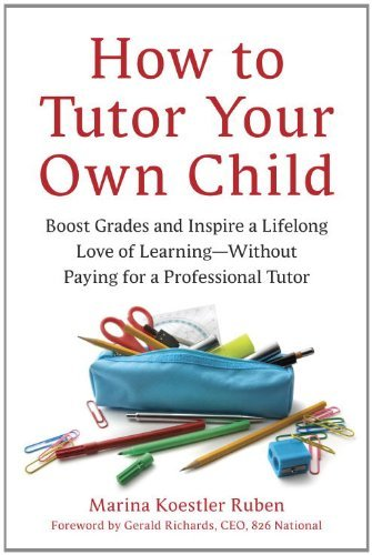 How to Tutor Your Own Child: Boost Grades and Inspire a Lifelong Love of Learning--Without Paying for a Professional Tutor 9781607740278