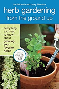 Herb Gardening from the Ground Up: Everything You Need to Know about Growing Your Favorite Herbs 9781607740292