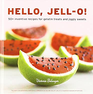 Hello, Jell-O!: 50+ Inventive Recipes for Gelatin Treats and Jiggly Sweets 9781607741114