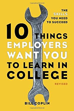 10 Things Employers Want You to Learn in College: The Skills You Need to Succeed 9781607741459