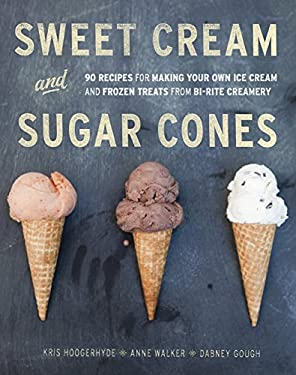 Sweet Cream and Sugar Cones: 90 Recipes for Making Your Own Ice Cream and Frozen Treats from Bi-Rite Creamery 9781607741848