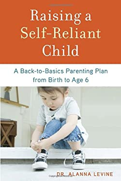 Raising a Self-Reliant Child: A Back-To-Basics Parenting Plan from Birth to Age 6 9781607743507
