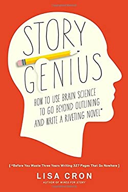 Story Genius: How to Use Brain Science to Go Beyond Outlining and Write a Riveting Novel (Before You Waste Three Years Writing 327 Pages That Go Nowhe