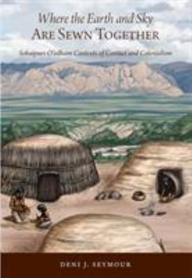 Where the Earth and Sky Are Sewn Together: Sobaipuri-O'Odham Contexts of Contact and Colonialism 9781607810674