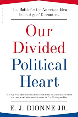Our Divided Political Heart: The Battle for the American Idea in an Age of Discontent 9781608194384