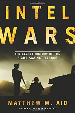 Intel Wars: The Secret History of the Fight Against Terror 9781608194810