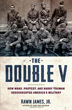 The Double V: How War, Protest, and Harry Truman Desegregated America's Military 9781608196081