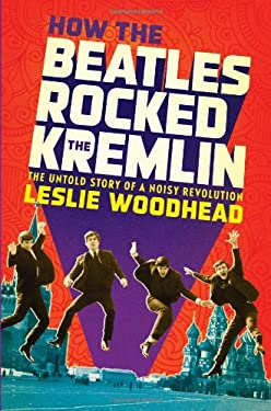 How the Beatles Rocked the Kremlin: The Untold Story of a Noisy Revolution 9781608196142
