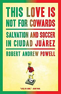 This Love Is Not for Cowards: Salvation and Soccer in Ciudad Juarez 9781608197163