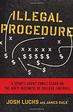 Illegal Procedure: A Sports Agent Comes Clean on the Dirty Business of College Football 9781608197200
