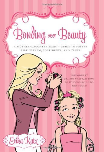 Bonding Over Beauty: A Mother-Daughter Beauty Guide to Foster Self-Esteem, Confidence, and Trust 9781608320981