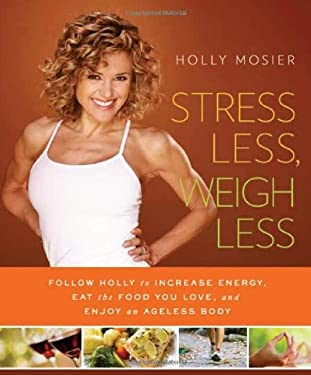 Stress Less, Weigh Less: Follow Holly to Increase Energy, Eat the Food You Love, and Enjoy an Ageless Body 9781608321131