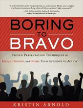 Boring to Bravo: Proven Presentation Techniques to Engage, Involve, and Inspire Your Audience to Action.