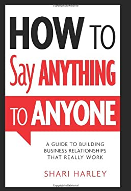 How to Say Anything to Anyone: A Guide to Building Business Relationships That Really Work 9781608324095