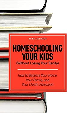 Homeschooling Your Kids (Without Losing Your Sanity) - How to Balance Your Home, Your Family, and Your Child's Education 9781608426010