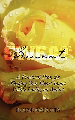 Sweat: A Practical Plan for Keeping Your Heart Intact While Loving an Addict 9781608443468
