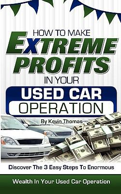 How to Make Extreme Profits in Your Used Car Operation: Discover the 3 Easy Steps to Enormous Wealth in Your Used Car Operation 9781608446353