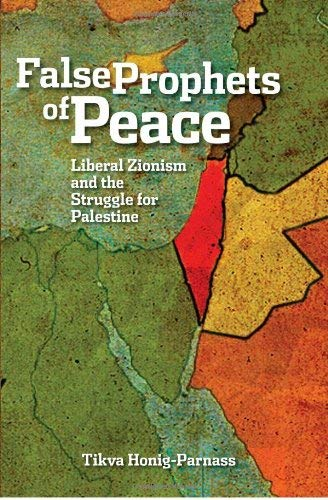False Prophets of Peace: Liberal Zionism and the Struggle for Palestine 9781608461301