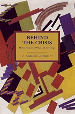 Behind the Crisis: Marx's Dialectic of Value and Knowledge 9781608461967