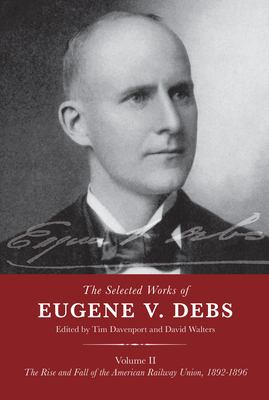 The Selected Works of Eugene V. Debs Volume II: The Rise and Fall of the American Railway Union, 1892–1896