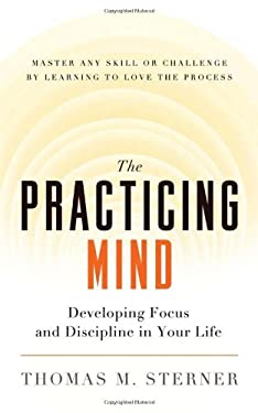 The Practicing Mind: Developing Focus and Discipline in Your Life - Master Any Skill or Challenge by Learning to Love the Process