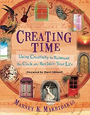 Creating Time: Using Creativity to Reinvent the Clock and Reclaim Your Life 9781608681112