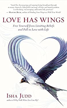 Love Has Wings: Free Yourself from Limiting Beliefs and Fall in Love with Life 9781608681211