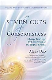Seven Cups of Consciousness: Change Your Life by Connecting to the Higher Realms 22998699