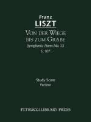 Von Der Wiege Bis Zum Grabe (Symphonic Poem No. 13), S. 107 - Study Score 9781608740383