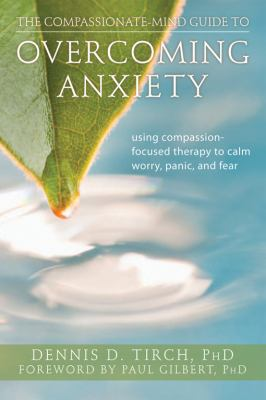 The Compassionate-Mind Guide to Overcoming Anxiety: Using Compassion-Focused Therapy to Calm Worry, Panic, and Fear 9781608820368