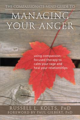 The Compassionate-Mind Guide to Managing Your Anger: Using Compassion-Focused Therapy to Calm Your Rage and Heal Your Relationships 9781608820375