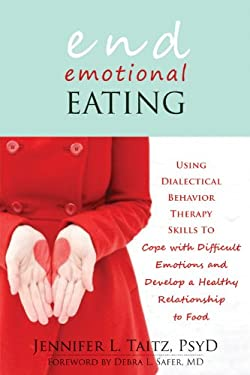 End Emotional Eating: Using Dialectical Behavior Therapy Skills to Cope with Difficult Emotions and Develop a Healthy Relationship to Food 9781608821211