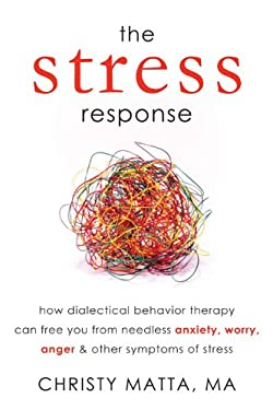 The Stress Response: How Dialectical Behavior Therapy Can Free You from Needless Anxiety, Worry, Anger, & Other Symptoms of Stress 9781608821303