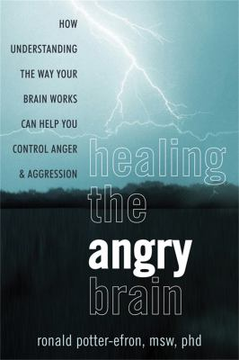 Healing the Angry Brain: How Understanding the Way Your Brain Works Can Help You Control Anger and Aggression 9781608821334