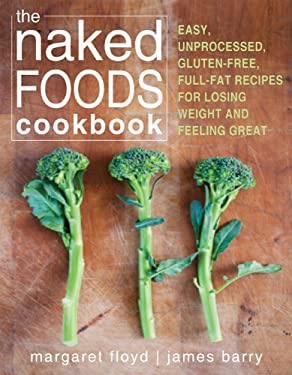 The Naked Foods Cookbook: The Whole-Foods, Healthy-Fats, Gluten-Free Guide to Losing Weight and Feeling Great 9781608823185