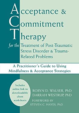 Acceptance and Commitment Therapy for the Treatment of Post-Traumatic Stress Disorder and Trauma-Related Problems: A Practitioner's Guide to Using Min