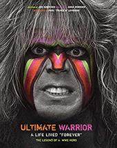 Ultimate Warrior: A Life Lived Forever - The Legend of a WWE Hero 23725703