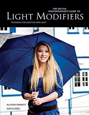 The Digital Photographer's Guide to Light Modifiers: Techniques for Sculpting with Light 9781608952229