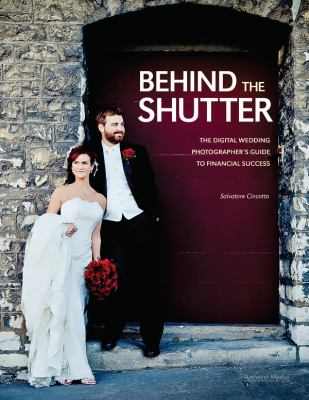 Behind the Shutter: The Digital Wedding Photographer's Guide to Financial Success 9781608952649